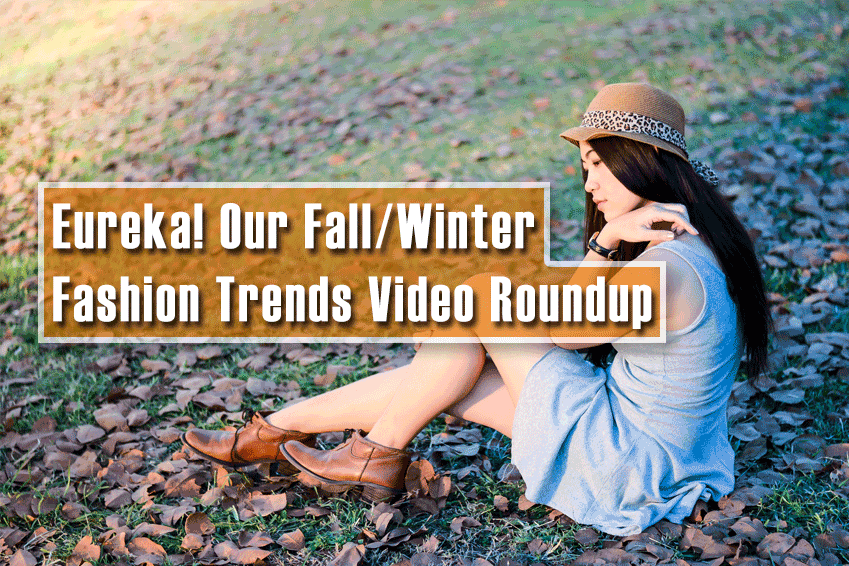 Eureka! Our Fall/Winter Fashion Trends Video Roundup